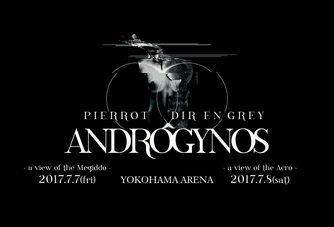 PIERROT DIR EN GREY ANDROGYNOS JULY 2017 ANDROGYNOS - a view of the Megiddo - 2017.7.7(fri) ANDROGYNOS - a view of the Acro - 2017.7.8(sat) YOKOHAMA ARENA